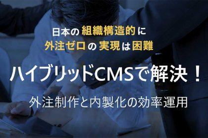 ハイブリッドCMSで解決!コンテンツの外注制作と内製化の効率運用