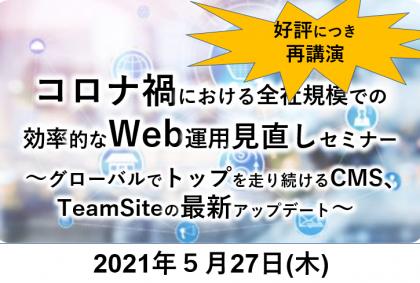 好評につき、再講演決定!コロナ禍における全社規模での効率的なWeb運用見直しセミナー<br>~グローバルでトップを走り続けるCMS、TeamSiteの最新アップデート~